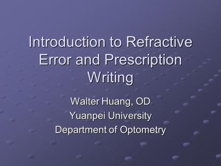 Introduction to Refractive Error and Prescription Writing Walter Huang, OD Yuanpei University Department of Optometry.