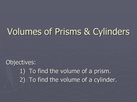 Volumes of Prisms & Cylinders Volumes of Prisms & Cylinders Objectives: 1) To find the volume of a prism. 2) To find the volume of a cylinder.