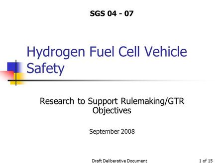 Draft Deliberative Document1 of 15 Hydrogen Fuel Cell Vehicle Safety Research to Support Rulemaking/GTR Objectives September 2008 SGS 04 - 07.
