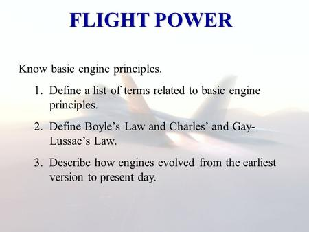 FLIGHT POWER Know basic engine principles. 1. Define a list of terms related to basic engine principles. 2. Define Boyle's Law and Charles' and Gay- Lussac's.