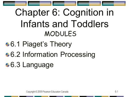 Copyright © 2009 Pearson Education Canada6-1 Chapter 6: Cognition in Infants and Toddlers 6.1 Piaget's Theory 6.2 Information Processing 6.3 Language MODULES.