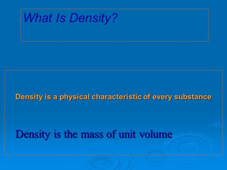 Density is a physical characteristic of every substance Density is the mass of unit volume What Is Density?