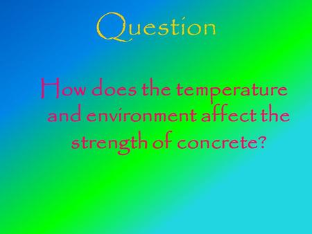 Question How does the temperature and environment affect the strength of concrete?