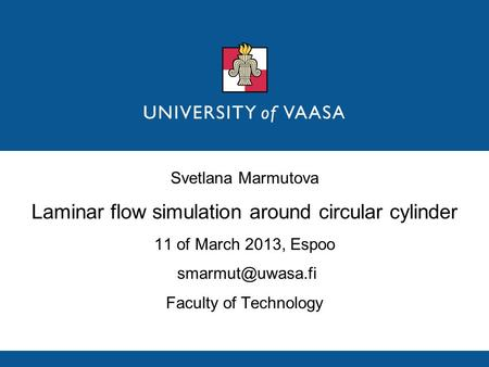 Svetlana Marmutova Laminar flow simulation around circular cylinder 11 of March 2013, Espoo Faculty of Technology.
