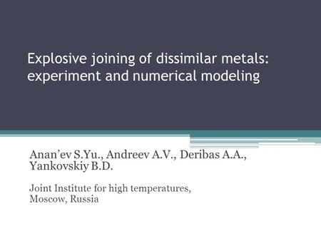 Explosive joining of dissimilar metals: experiment and numerical modeling Anan'ev S.Yu., Andreev A.V., Deribas A.A., Yankovskiy B.D. Joint Institute for.
