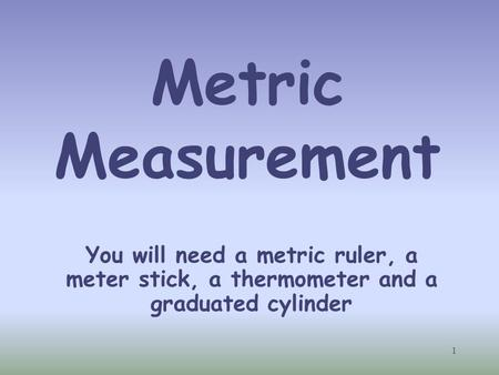 Metric Measurement Students will each need a metric ruler, meter stick and thermometer. You will also need to supply them with some water and a graduated.