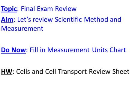 Topic: Final Exam Review Aim: Let's review Scientific Method and Measurement Do Now: Fill in Measurement Units Chart HW: Cells and Cell Transport Review.