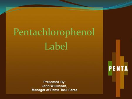 Pentachlorophenol Label Presented By: John Wilkinson, Manager of Penta Task Force.