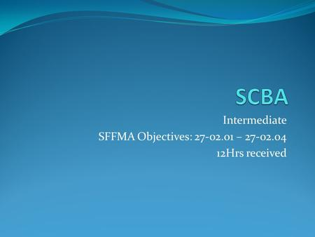 Intermediate SFFMA Objectives: 27-02.01 – 27-02.04 12Hrs received.