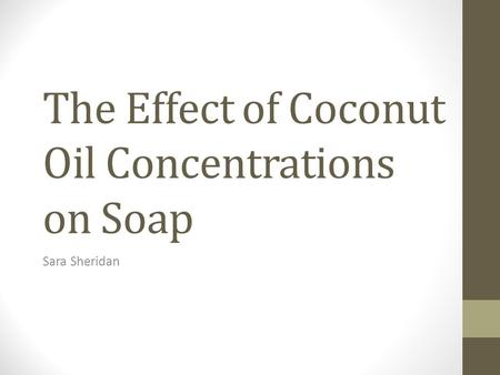 The Effect of Coconut Oil Concentrations on Soap Sara Sheridan.