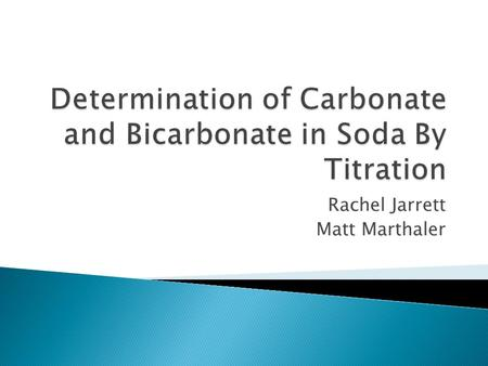 Rachel Jarrett Matt Marthaler.  In this experiment, we will determine the concentration of carbonate and bicarbonate species in different sodas using.