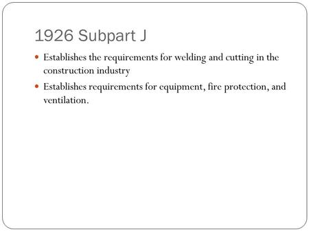 1926 Subpart J Establishes the requirements for welding and cutting in the construction industry Establishes requirements for equipment, fire protection,