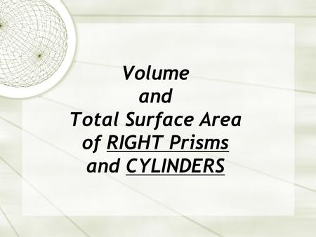 Volume and Total Surface Area of RIGHT Prisms and CYLINDERS.