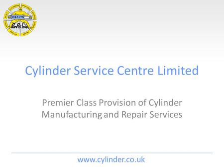 Www.cylinder.co.uk Cylinder Service Centre Limited Premier Class Provision of Cylinder Manufacturing and Repair Services.