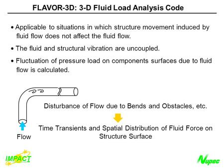 Flow Disturbance of Flow due to Bends and Obstacles, etc. Time Transients and Spatial Distribution of Fluid Force on Structure Surface FLAVOR-3D: 3-D Fluid.