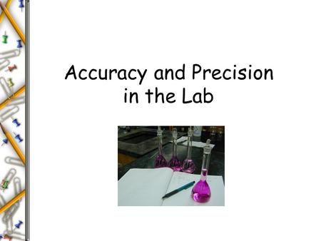 "Accuracy and Precision in the Lab. Precision and Accuracy Errors in Scientific Measurements Precision - Refers to reproducibility or ""How close the measurements."