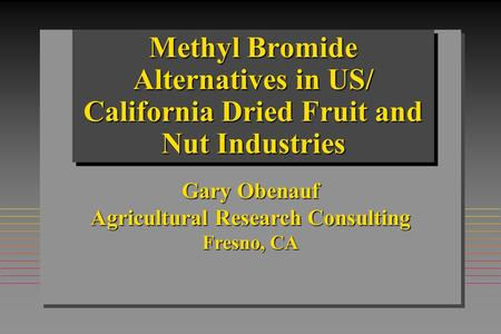 Methyl Bromide Alternatives in US/ California Dried Fruit and Nut Industries Gary Obenauf Agricultural Research Consulting Fresno, CA.