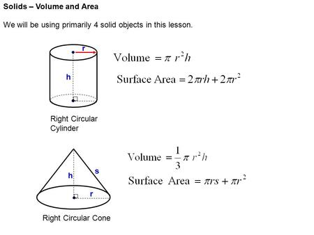 Solids – Volume and Area We will be using primarily 4 solid objects in this lesson. Right Circular Cylinder Right Circular Cone r h r h s.