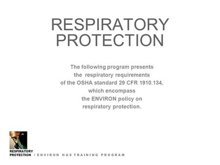 RESPIRATORY PROTECTION / E N V I R O N H & S T R A I N I N G P R O G R A M RESPIRATORY PROTECTION The following program presents the respiratory requirements.