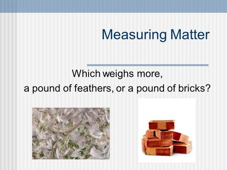 Which weighs more, a pound of feathers, or a pound of bricks?
