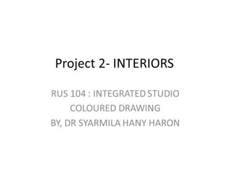 Project 2- INTERIORS RUS 104 : INTEGRATED STUDIO COLOURED DRAWING BY, DR SYARMILA HANY HARON.
