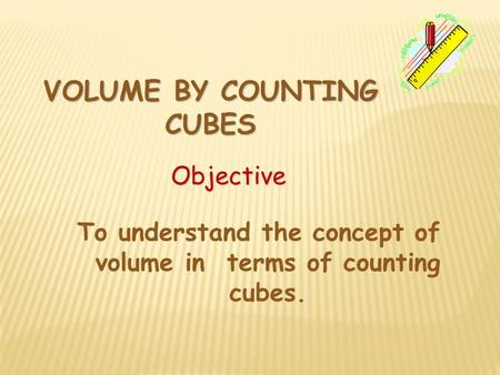 VOLUME BY COUNTING CUBES Objective To understand the concept of volume in terms of counting cubes.