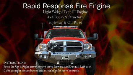 Light Weight Type III Engine 4x4 Brush & Structure Highway & Off Road Rapid Response Fire Engine INSTRUCTIONS: Press the Up & Right arrow keys to move.