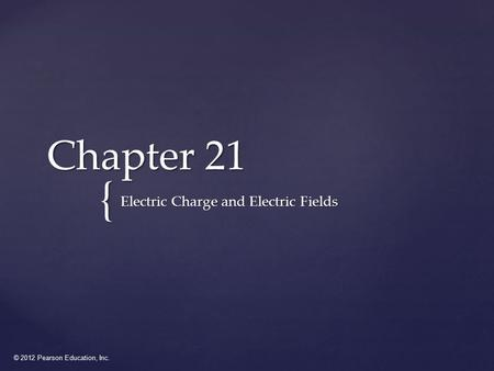 © 2012 Pearson Education, Inc. { Chapter 21 Electric Charge and Electric Fields.