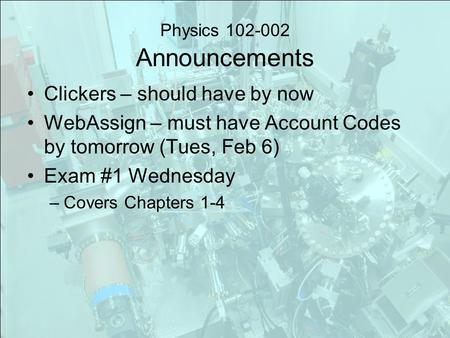 Physics 102-002 Announcements Clickers – should have by now WebAssign – must have Account Codes by tomorrow (Tues, Feb 6) Exam #1 Wednesday –Covers Chapters.