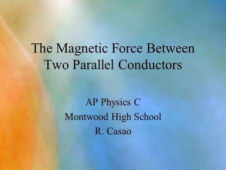 The Magnetic Force Between Two Parallel Conductors AP Physics C Montwood High School R. Casao.