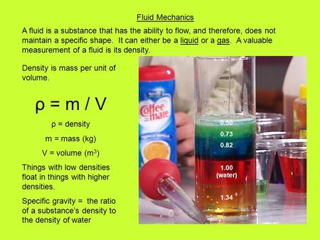 Fluid Mechanics Density is mass per unit of volume. ρ = m / V ρ = density m = mass (kg) V = volume (m 3 ) Things with low densities float in things with.