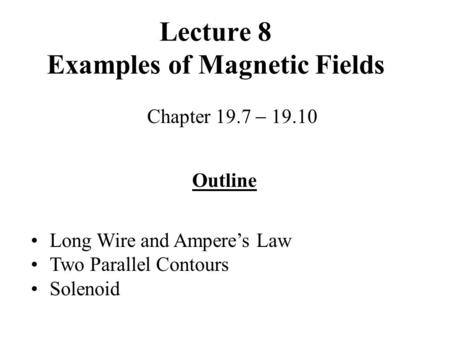 Lecture 8 Examples of Magnetic Fields Chapter 19.7  19.10 Outline Long Wire and Ampere's Law Two Parallel Contours Solenoid.