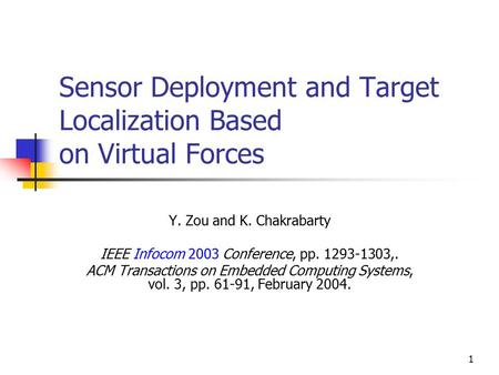 1 Sensor Deployment and Target Localization Based on Virtual Forces Y. Zou and K. Chakrabarty IEEE Infocom 2003 Conference, pp. 1293-1303,. ACM Transactions.