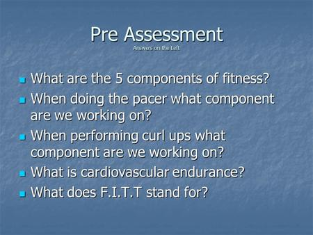 Pre Assessment Answers on the Left What are the 5 components of fitness? What are the 5 components of fitness? When doing the pacer what component are.