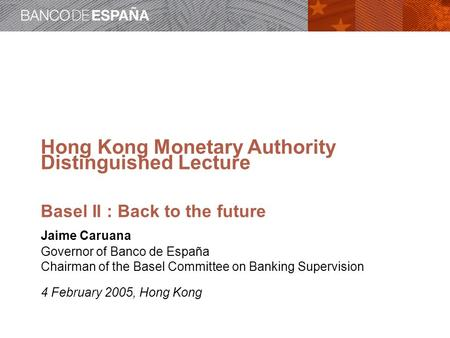 Hong Kong Monetary Authority Distinguished Lecture Basel II : Back to the future Jaime Caruana Governor of Banco de España Chairman of the Basel Committee.