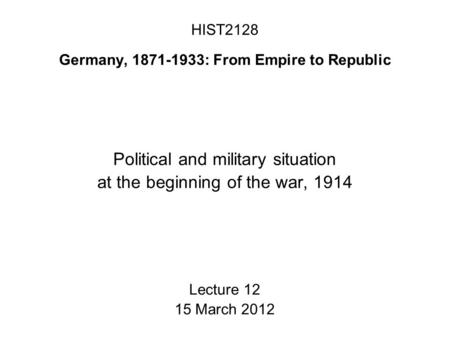 HIST2128 Germany, 1871-1933: From Empire to Republic Political and military situation at the beginning of the war, 1914 Lecture 12 15 March 2012.