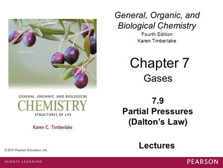 © 2013 Pearson Education, Inc. Chapter 7, Section 9 General, Organic, and Biological Chemistry Fourth Edition Karen Timberlake 7.9 Partial Pressures (Dalton's.