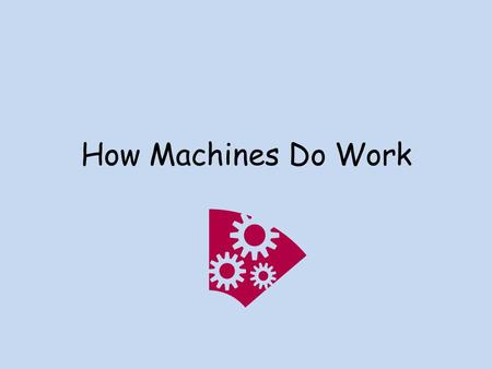 How Machines Do Work. What is a machine? A device that allows you to do work in a way that is easier.