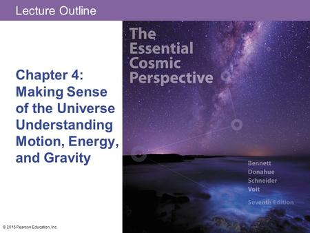 Lecture Outline Chapter 4: Making Sense of the Universe Understanding Motion, Energy, and Gravity © 2015 Pearson Education, Inc.