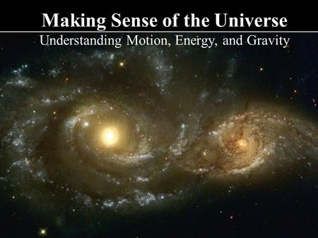 Making Sense of the Universe Understanding Motion, Energy, and Gravity.