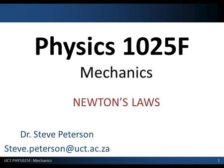 Dr. Steve Peterson Steve.peterson@uct.ac.za Physics 1025F Mechanics NEWTON'S LAWS Dr. Steve Peterson Steve.peterson@uct.ac.za.