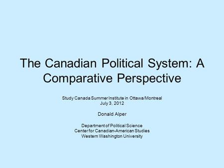 The Canadian Political System: A Comparative Perspective Study Canada Summer Institute in Ottawa/Montreal July 3, 2012 Donald Alper Department of Political.
