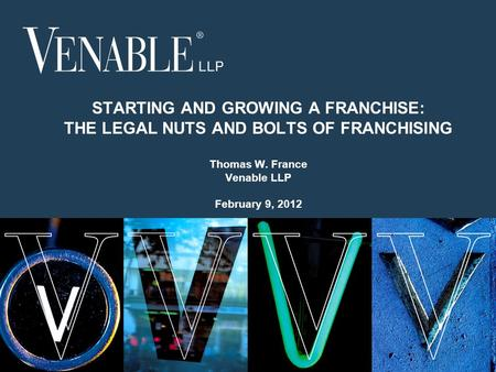 1 © 2008 Venable LLP STARTING AND GROWING A FRANCHISE: THE LEGAL NUTS AND BOLTS OF FRANCHISING Thomas W. France Venable LLP February 9, 2012.