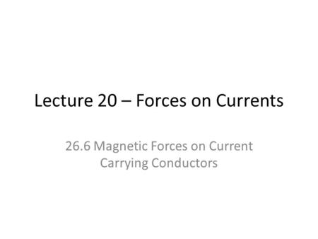 Lecture 20 – Forces on Currents 26.6 Magnetic Forces on Current Carrying Conductors.