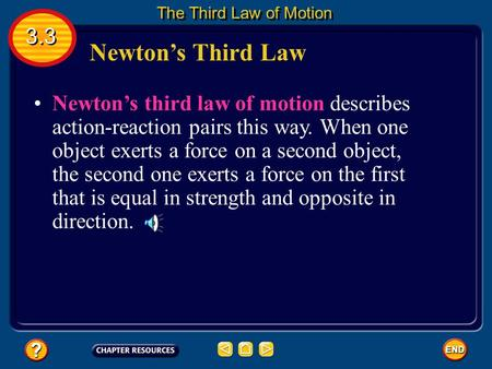 Newton's Third Law Newton's third law of motion describes action-reaction pairs this way. When one object exerts a force on a second object, the second.