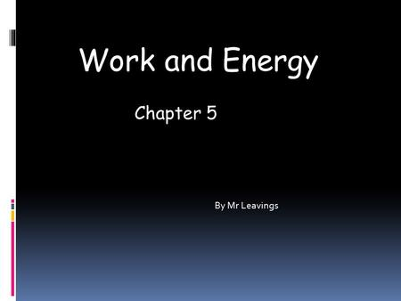 Work and Energy By Mr Leavings Chapter 5. What is Work In science Work has a specific meaning. If you push a box with a force of one newton for a distance.