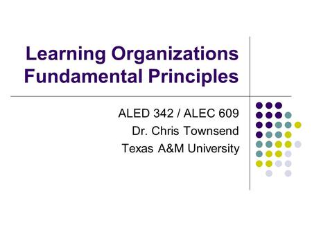 Learning Organizations Fundamental Principles ALED 342 / ALEC 609 Dr. Chris Townsend Texas A&M University.