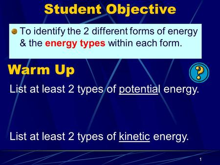 1 Student Objective To identify the 2 different forms of <strong>energy</strong> & the <strong>energy</strong> types within each form. Warm Up List at least 2 types of potential <strong>energy</strong>.