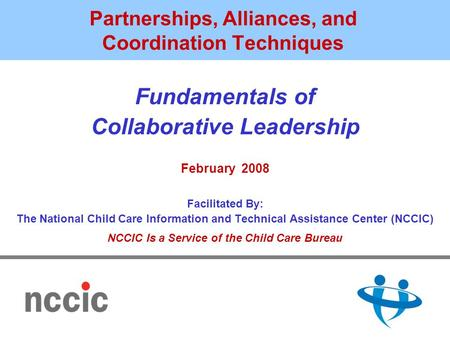 Partnerships, Alliances, and Coordination Techniques Fundamentals of Collaborative Leadership February 2008 Facilitated By: The National Child Care Information.