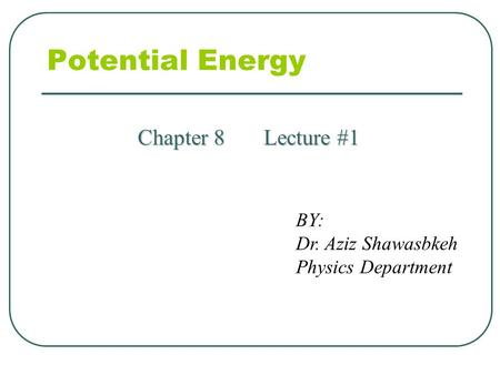 Potential Energy Chapter 8 Lecture #1 BY: Dr. Aziz Shawasbkeh Physics Department.